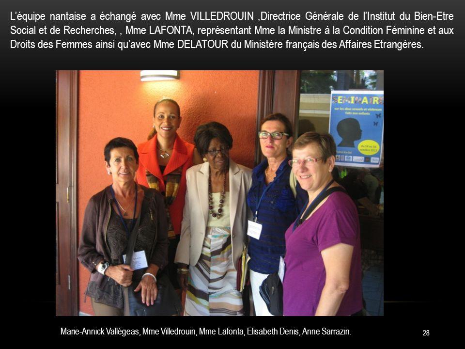 28 Léquipe nantaise a échangé avec Mme VILLEDROUIN,Directrice Générale de lInstitut du Bien-Etre Social et de Recherches,, Mme LAFONTA, représentant Mme la Ministre à la Condition Féminine et aux Droits des Femmes ainsi quavec Mme DELATOUR du Ministère français des Affaires Etrangères.