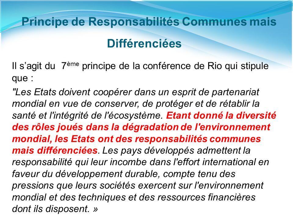Principe de Responsabilités Communes mais Différenciées Il sagit du 7 ème principe de la conférence de Rio qui stipule que : Les Etats doivent coopérer dans un esprit de partenariat mondial en vue de conserver, de protéger et de rétablir la santé et l intégrité de l écosystème.