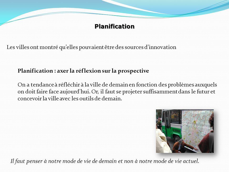 Planification Les villes ont montré quelles pouvaient être des sources dinnovation Planification : axer la réflexion sur la prospective On a tendance à réfléchir à la ville de demain en fonction des problèmes auxquels on doit faire face aujourd hui.