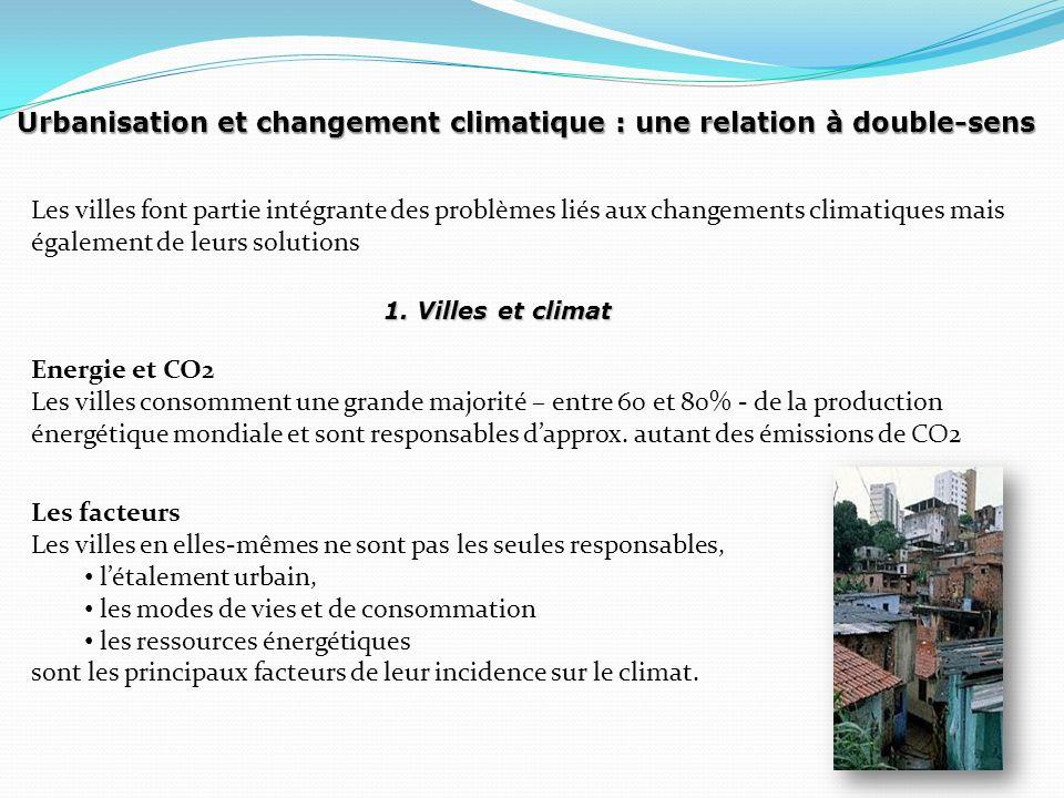 Urbanisation et changement climatique : une relation à double-sens Les villes font partie intégrante des problèmes liés aux changements climatiques mais également de leurs solutions Energie et CO2 Les villes consomment une grande majorité – entre 60 et 80% - de la production énergétique mondiale et sont responsables dapprox.