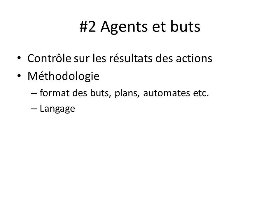#2 Agents et buts Contrôle sur les résultats des actions Méthodologie – format des buts, plans, automates etc. – Langage