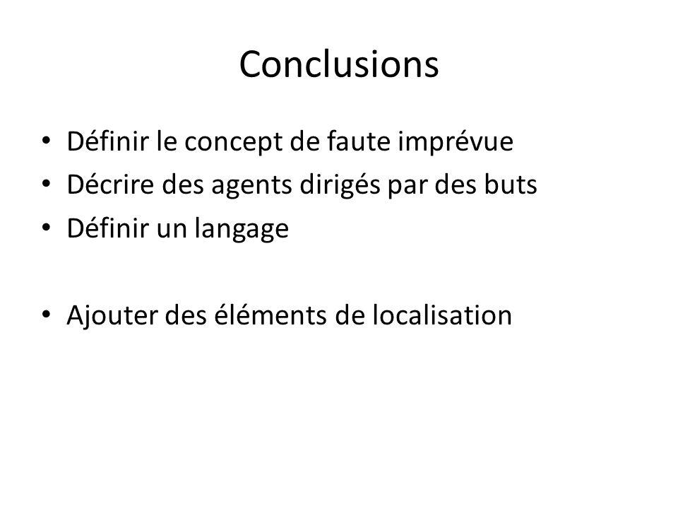 Conclusions Définir le concept de faute imprévue Décrire des agents dirigés par des buts Définir un langage Ajouter des éléments de localisation