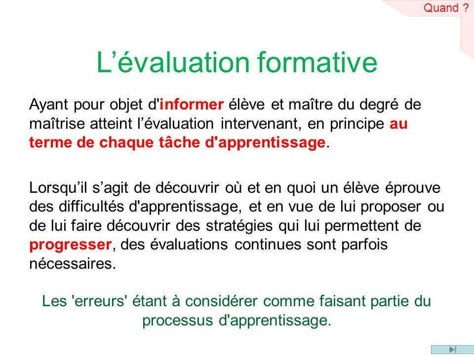 Lévaluation formative Ayant pour objet d informer élève et maître du degré de maîtrise atteint lévaluation intervenant, en principe au terme de chaque tâche d apprentissage.