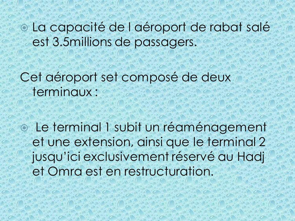 La capacité de l aéroport de rabat salé est 3.5millions de passagers. Cet aéroport set composé de deux terminaux : Le terminal 1 subit un réaménagemen