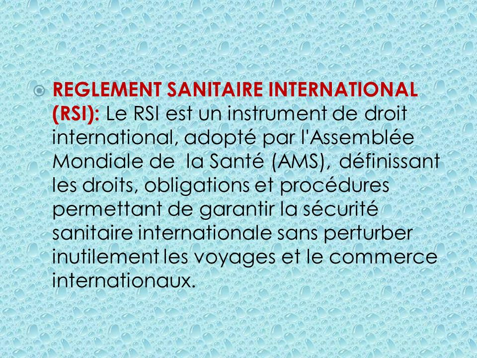 REGLEMENT SANITAIRE INTERNATIONAL (RSI): Le RSI est un instrument de droit international, adopté par l'Assemblée Mondiale de la Santé (AMS), définissa