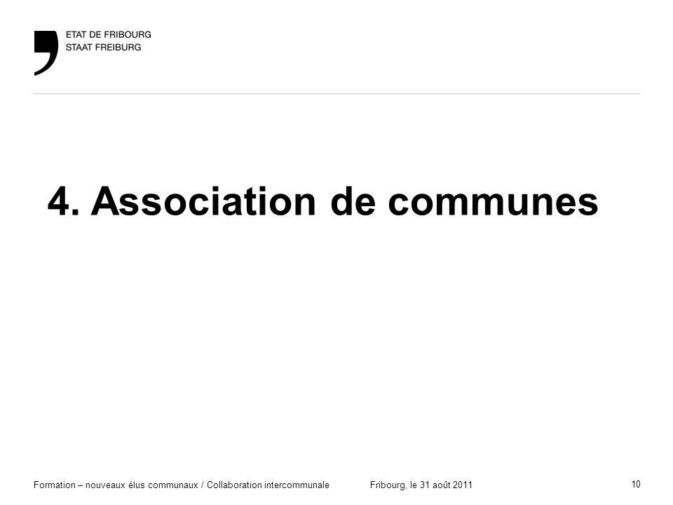 10 Formation – nouveaux élus communaux / Collaboration intercommunaleFribourg, le 31 août 2011 4. Association de communes