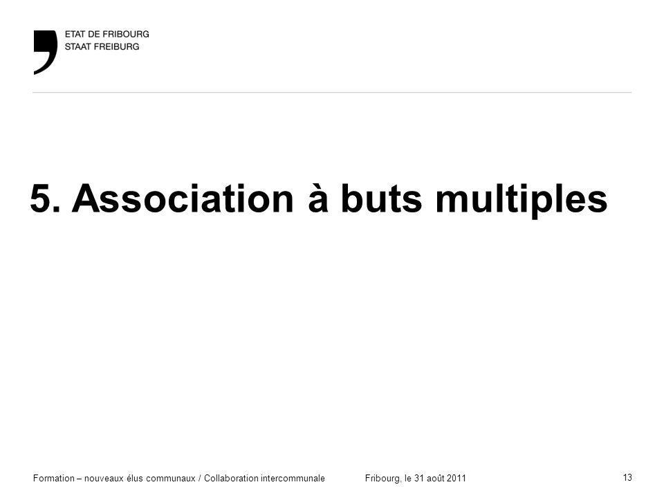 13 Formation – nouveaux élus communaux / Collaboration intercommunaleFribourg, le 31 août 2011 5. Association à buts multiples