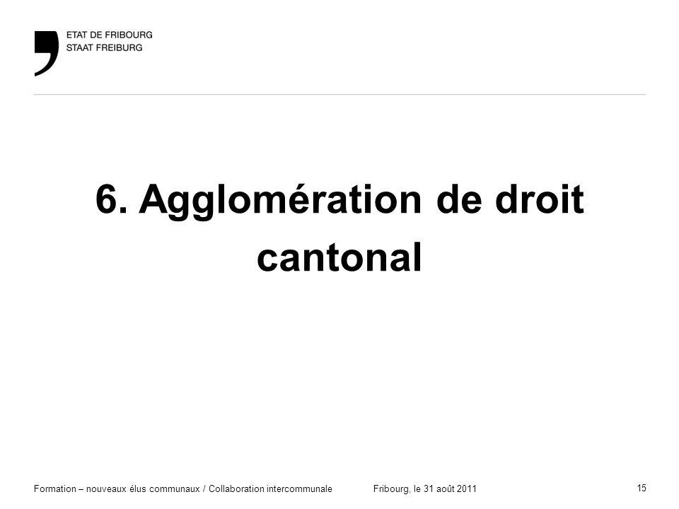 15 Formation – nouveaux élus communaux / Collaboration intercommunaleFribourg, le 31 août 2011 6. Agglomération de droit cantonal