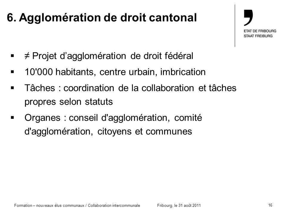 16 Formation – nouveaux élus communaux / Collaboration intercommunaleFribourg, le 31 août 2011 6. Agglomération de droit cantonal Projet dagglomératio