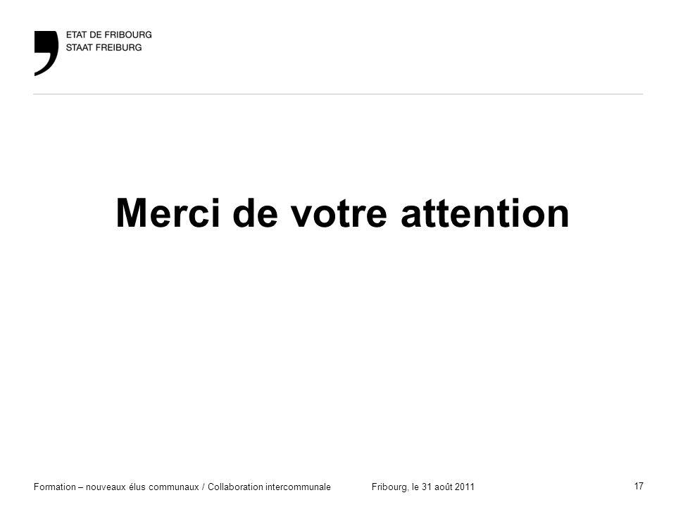 17 Formation – nouveaux élus communaux / Collaboration intercommunaleFribourg, le 31 août 2011 Merci de votre attention