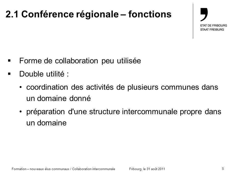 5 Formation – nouveaux élus communaux / Collaboration intercommunaleFribourg, le 31 août 2011 2.1 Conférence régionale – fonctions Forme de collaborat