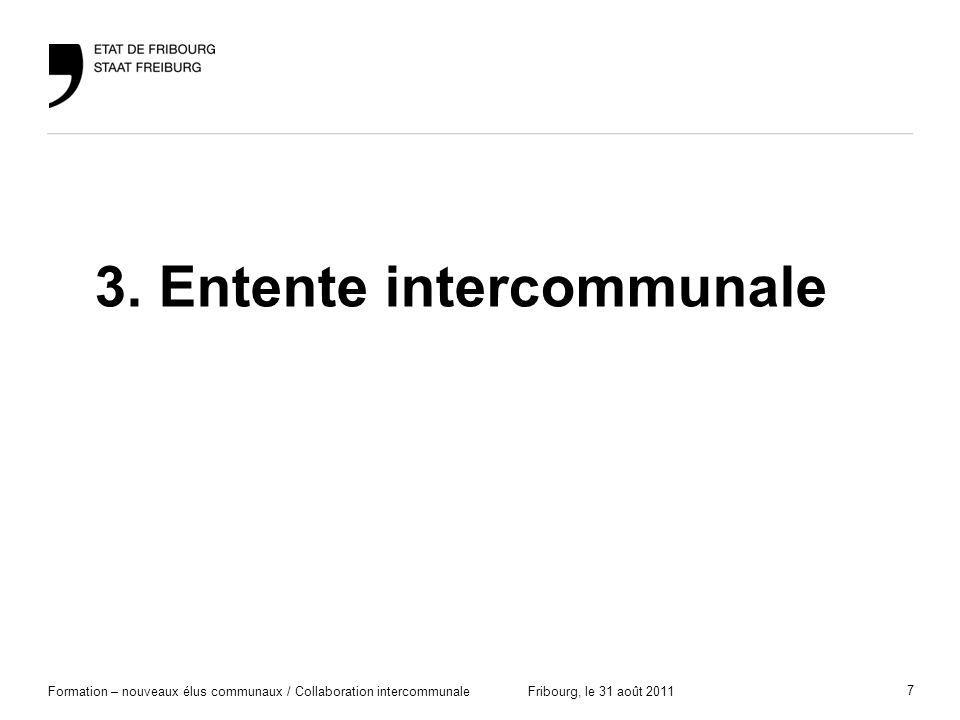 7 Formation – nouveaux élus communaux / Collaboration intercommunaleFribourg, le 31 août 2011 3. Entente intercommunale
