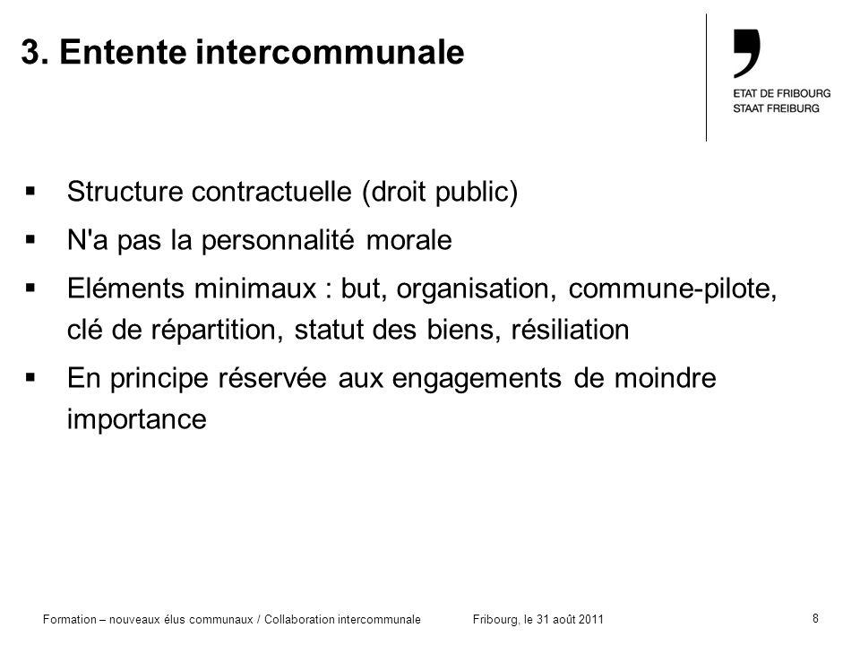 8 Formation – nouveaux élus communaux / Collaboration intercommunaleFribourg, le 31 août 2011 3. Entente intercommunale Structure contractuelle (droit
