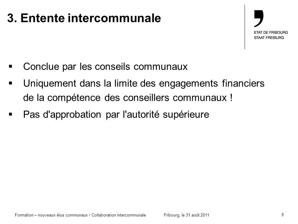 9 Formation – nouveaux élus communaux / Collaboration intercommunaleFribourg, le 31 août 2011 3. Entente intercommunale Conclue par les conseils commu