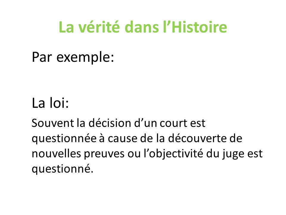 La vérité dans lHistoire Par exemple: La loi: Souvent la décision dun court est questionnée à cause de la découverte de nouvelles preuves ou lobjectivité du juge est questionné.