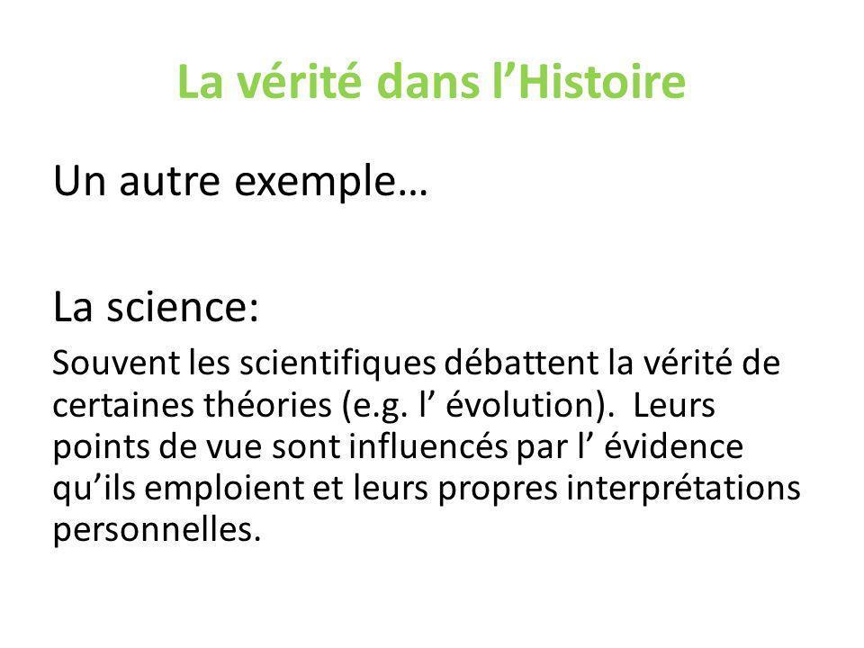 La vérité dans lHistoire Un autre exemple… La science: Souvent les scientifiques débattent la vérité de certaines théories (e.g.