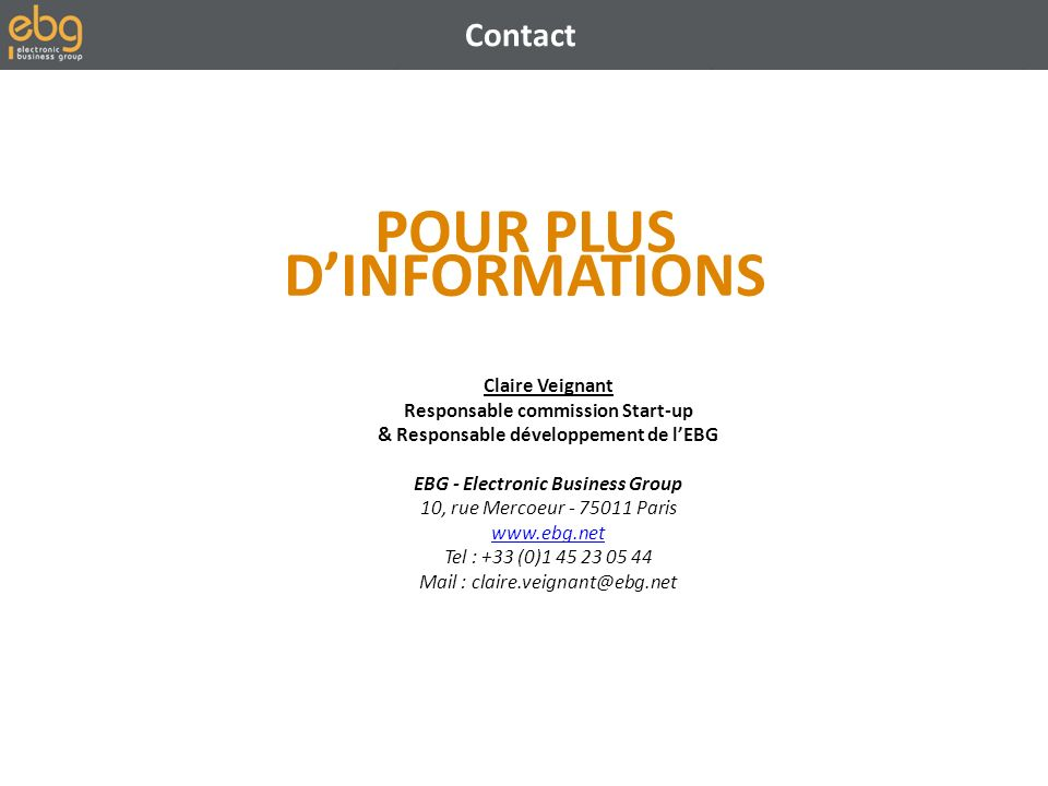 Contact POUR PLUS DINFORMATIONS Claire Veignant Responsable commission Start-up & Responsable développement de lEBG EBG - Electronic Business Group 10, rue Mercoeur - 75011 Paris www.ebg.net www.ebg.net Tel : +33 (0)1 45 23 05 44 Mail : claire.veignant@ebg.net
