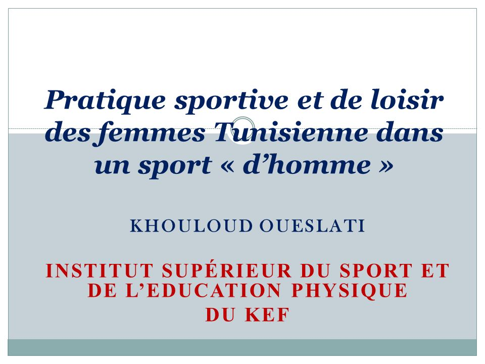 KHOULOUD OUESLATI INSTITUT SUPÉRIEUR DU SPORT ET DE LEDUCATION PHYSIQUE DU KEF Pratique sportive et de loisir des femmes Tunisienne dans un sport « dh