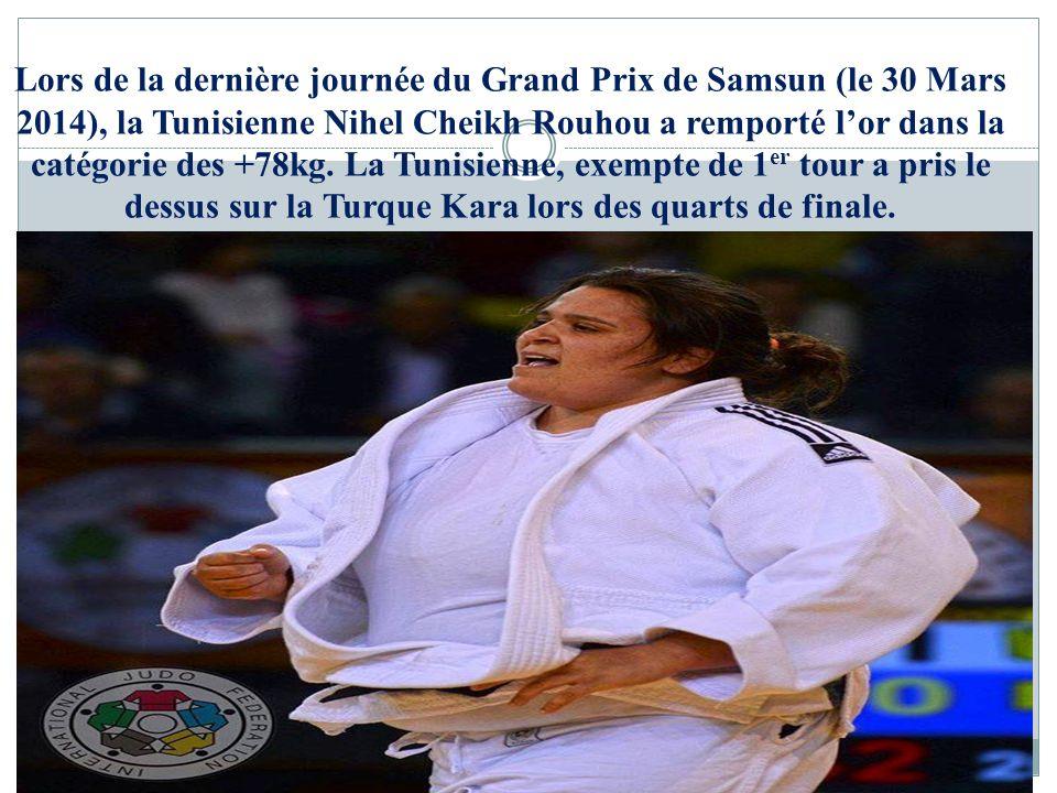 Lors de la dernière journée du Grand Prix de Samsun (le 30 Mars 2014), la Tunisienne Nihel Cheikh Rouhou a remporté lor dans la catégorie des +78kg. L