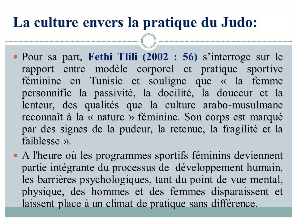 La culture envers la pratique du Judo: Pour sa part, Fethi Tlili (2002 : 56) sinterroge sur le rapport entre modèle corporel et pratique sportive fémi