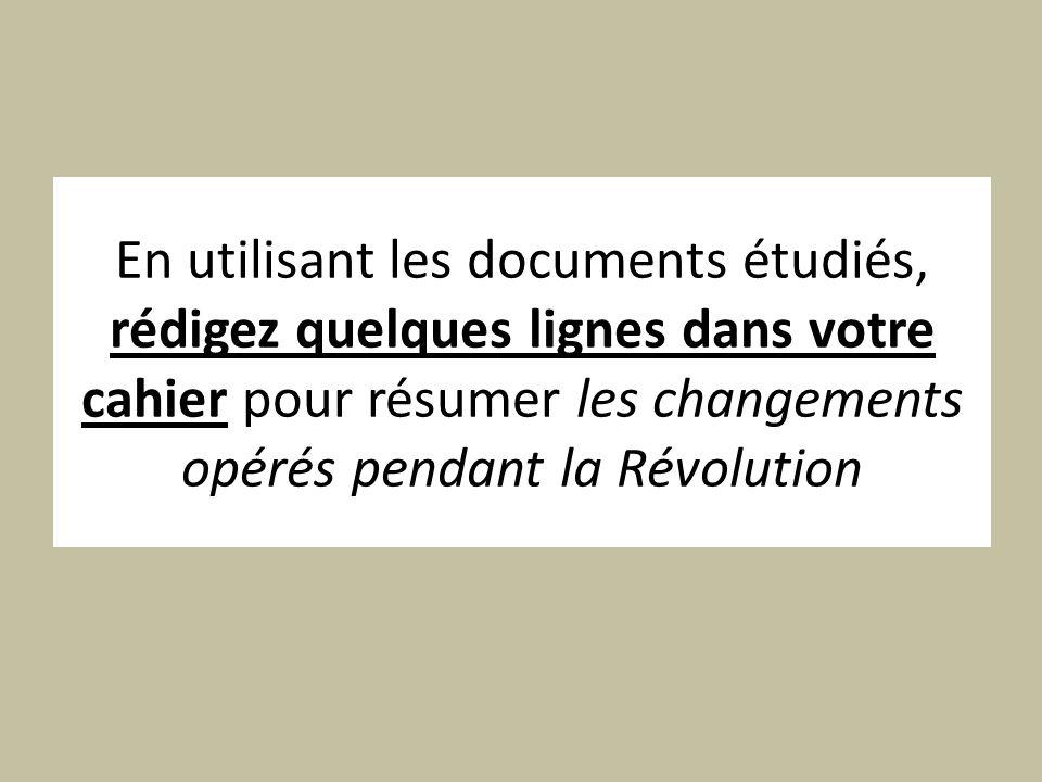 En utilisant les documents étudiés, rédigez quelques lignes dans votre cahier pour résumer les changements opérés pendant la Révolution