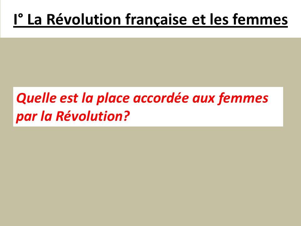I° La Révolution française et les femmes Quelle est la place accordée aux femmes par la Révolution?