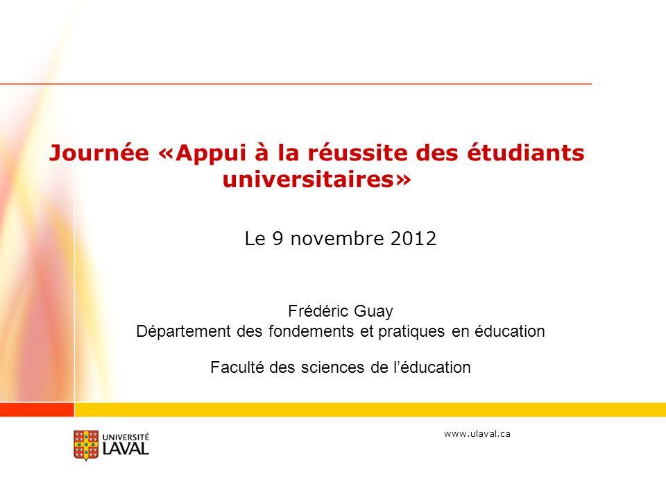 www.ulaval.ca Frédéric Guay Département des fondements et pratiques en éducation Faculté des sciences de léducation Journée «Appui à la réussite des étudiants universitaires» Le 9 novembre 2012