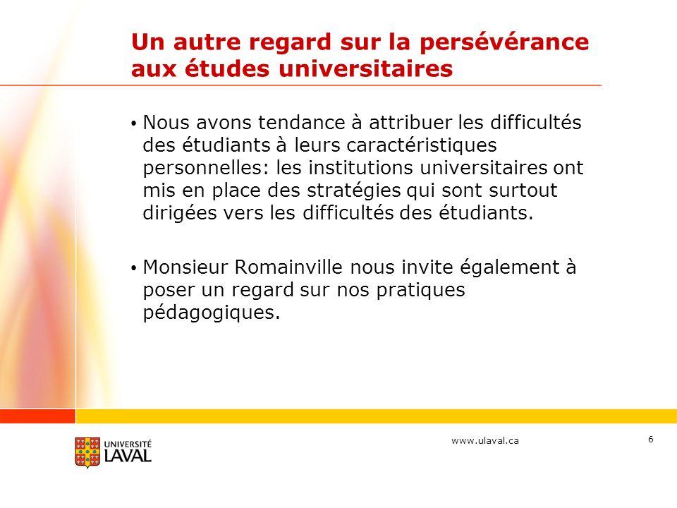 www.ulaval.ca Un autre regard sur la persévérance aux études universitaires Nous avons tendance à attribuer les difficultés des étudiants à leurs caractéristiques personnelles: les institutions universitaires ont mis en place des stratégies qui sont surtout dirigées vers les difficultés des étudiants.