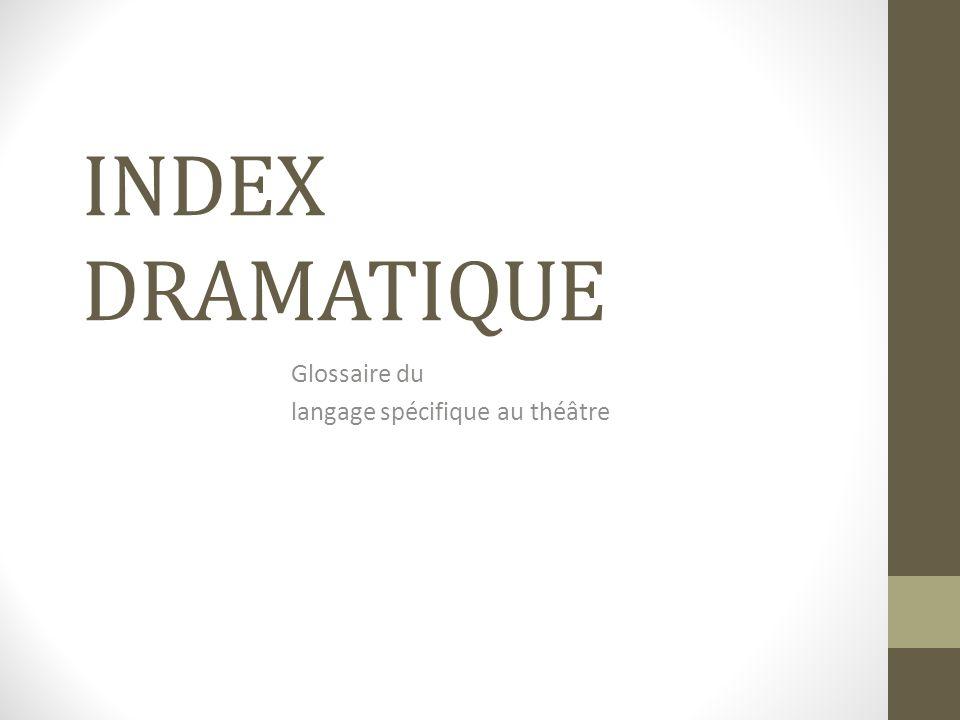 INDEX DRAMATIQUE Glossaire du langage spécifique au théâtre