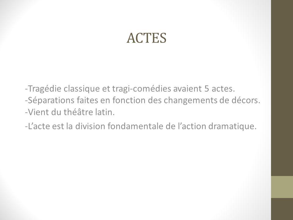 ACTES -Tragédie classique et tragi-comédies avaient 5 actes. -Séparations faites en fonction des changements de décors. -Vient du théâtre latin. -Lact