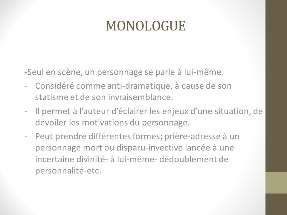 MONOLOGUE -Seul en scène, un personnage se parle à lui-même. -Considéré comme anti-dramatique, à cause de son statisme et de son invraisemblance. -Il