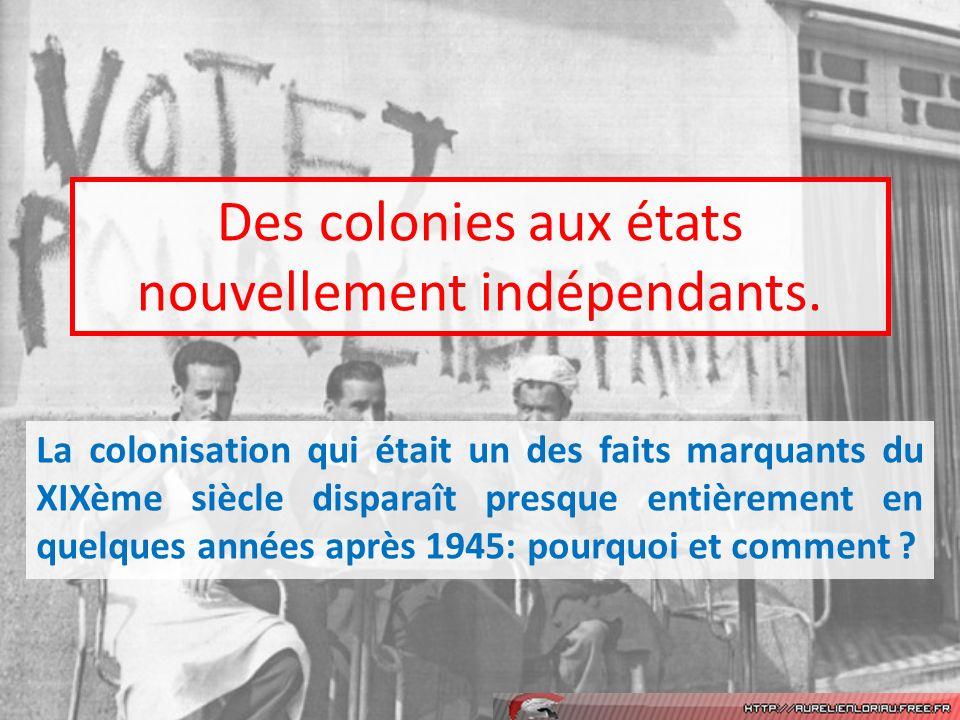 Des colonies aux états nouvellement indépendants. La colonisation qui était un des faits marquants du XIXème siècle disparaît presque entièrement en q