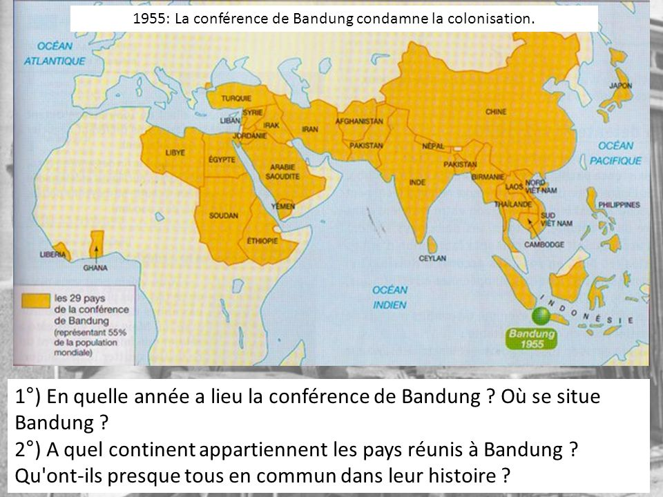 1°) En quelle année a lieu la conférence de Bandung ? Où se situe Bandung ? 2°) A quel continent appartiennent les pays réunis à Bandung ? Qu'ont-ils