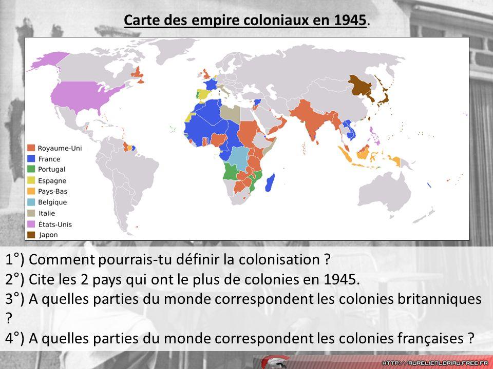 Carte des empire coloniaux en 1945. 1°) Comment pourrais-tu définir la colonisation ? 2°) Cite les 2 pays qui ont le plus de colonies en 1945. 3°) A q