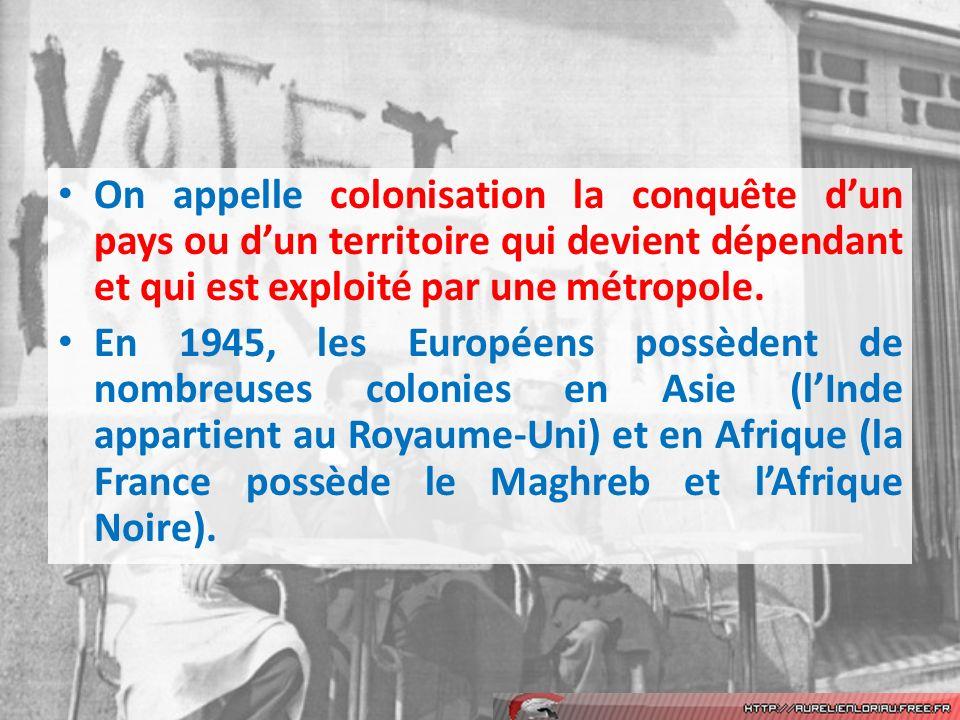 On appelle colonisation la conquête dun pays ou dun territoire qui devient dépendant et qui est exploité par une métropole. En 1945, les Européens pos