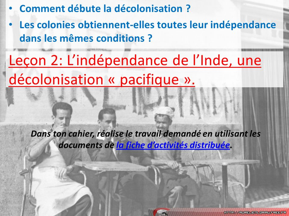 Leçon 2: Lindépendance de lInde, une décolonisation « pacifique ». Comment débute la décolonisation ? Les colonies obtiennent-elles toutes leur indépe