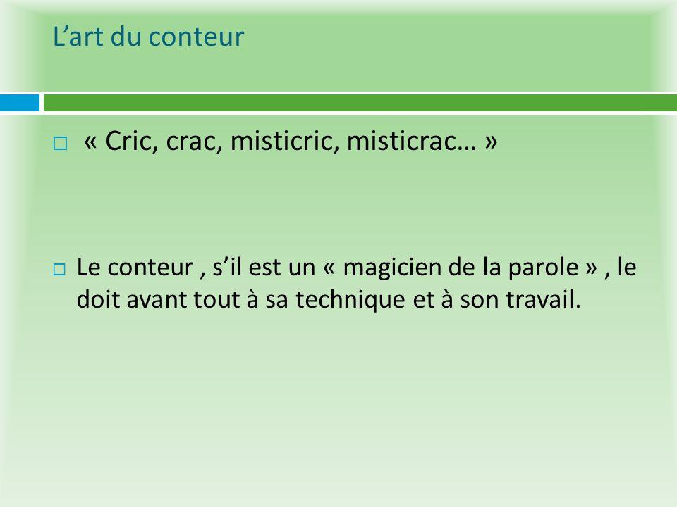 Lart du conteur « Cric, crac, misticric, misticrac… » Le conteur, sil est un « magicien de la parole », le doit avant tout à sa technique et à son tra