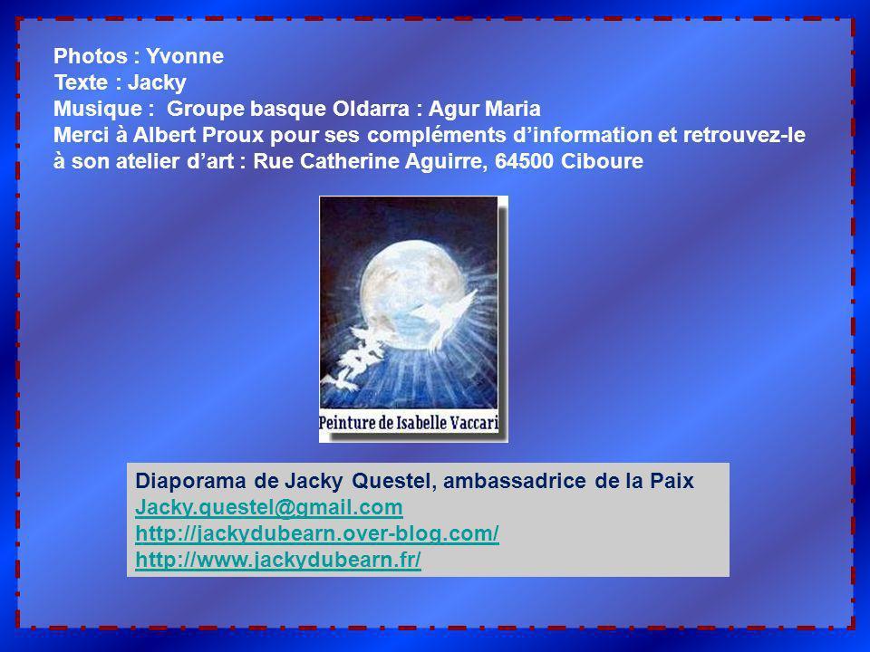 Photos : Yvonne Texte : Jacky Musique : Groupe basque Oldarra : Agur Maria Merci à Albert Proux pour ses compléments dinformation et retrouvez-le à son atelier dart : Rue Catherine Aguirre, 64500 Ciboure Diaporama de Jacky Questel, ambassadrice de la Paix Jacky.questel@gmail.com http://jackydubearn.over-blog.com/ http://www.jackydubearn.fr/