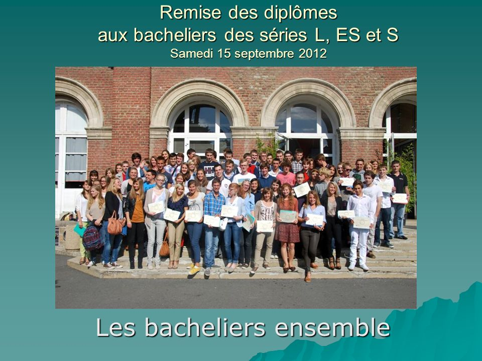 Remise des diplômes aux bacheliers des séries L, ES et S Samedi 15 septembre 2012 Les bacheliers ensemble