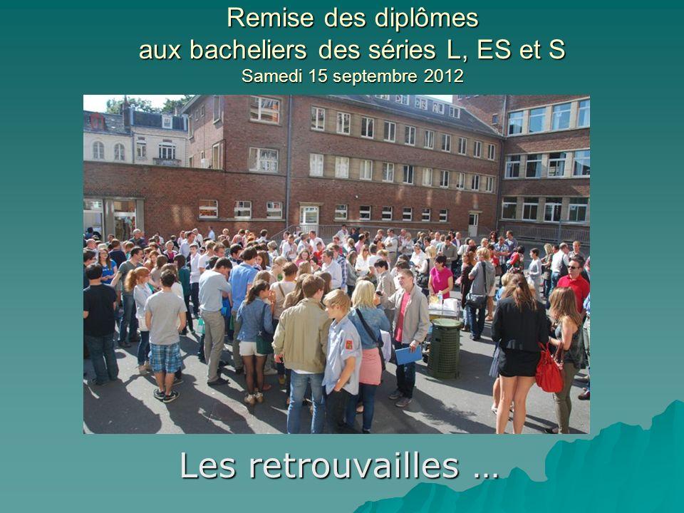 Remise des diplômes aux bacheliers des séries L, ES et S Samedi 15 septembre 2012 Les retrouvailles …