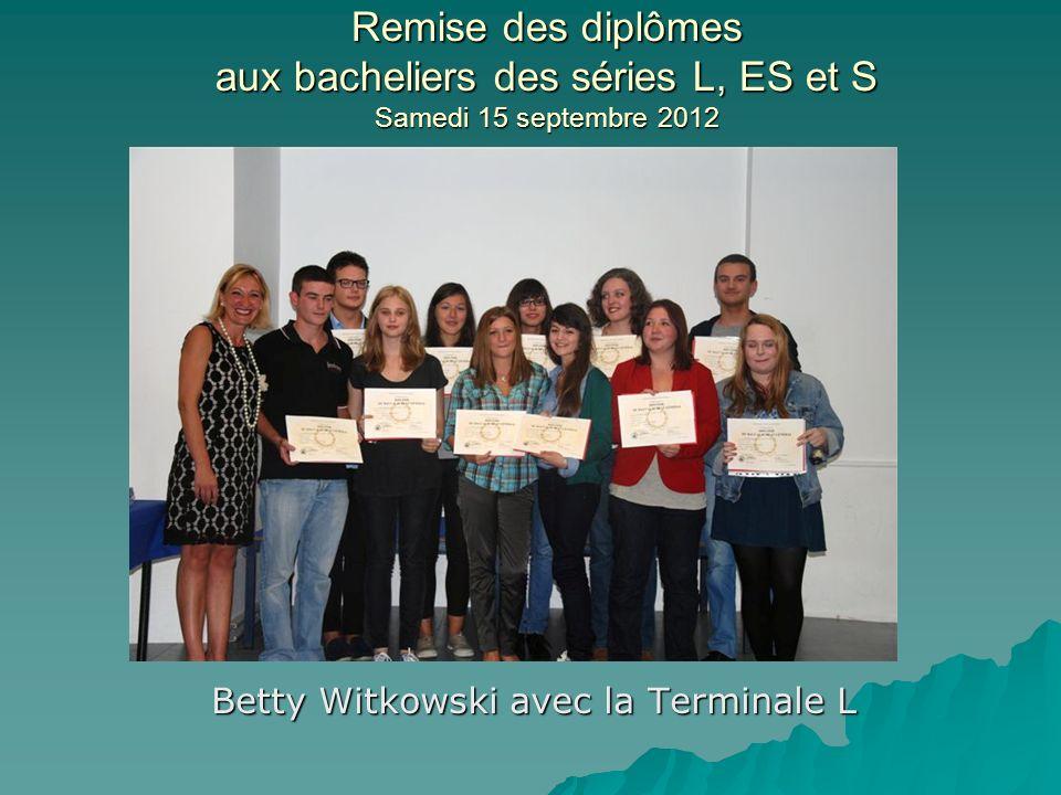 Remise des diplômes aux bacheliers des séries L, ES et S Samedi 15 septembre 2012 Betty Witkowski avec la Terminale L