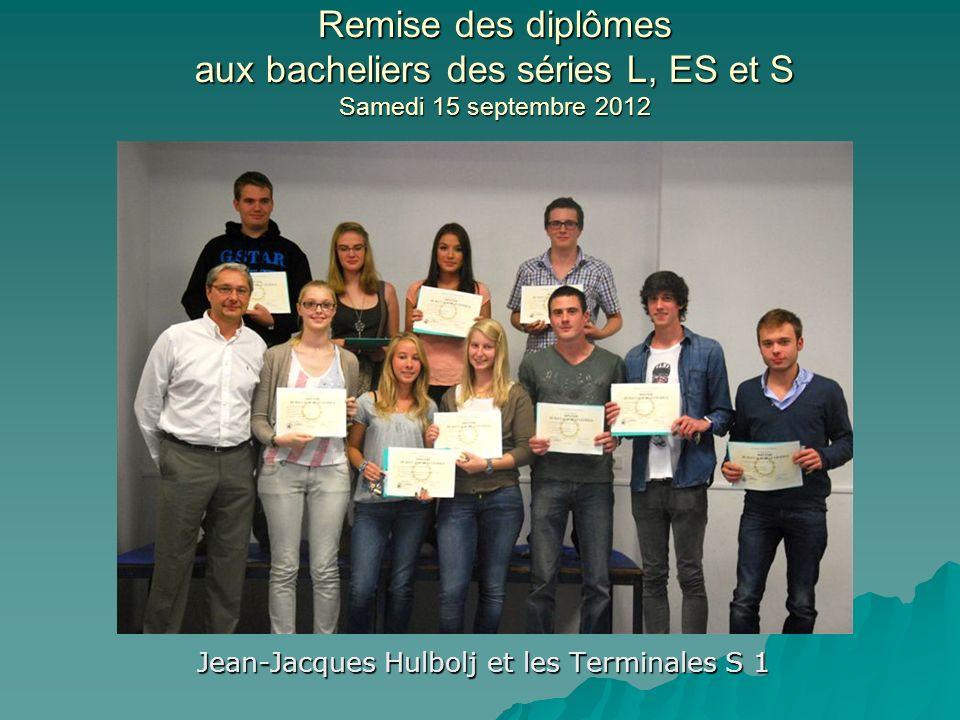 Remise des diplômes aux bacheliers des séries L, ES et S Samedi 15 septembre 2012 Jean-Jacques Hulbolj et les Terminales S 1