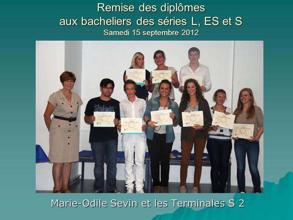 Remise des diplômes aux bacheliers des séries L, ES et S Samedi 15 septembre 2012 Marie-Odile Sevin et les Terminales S 2