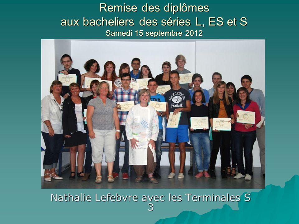Remise des diplômes aux bacheliers des séries L, ES et S Samedi 15 septembre 2012 Nathalie Lefebvre avec les Terminales S 3