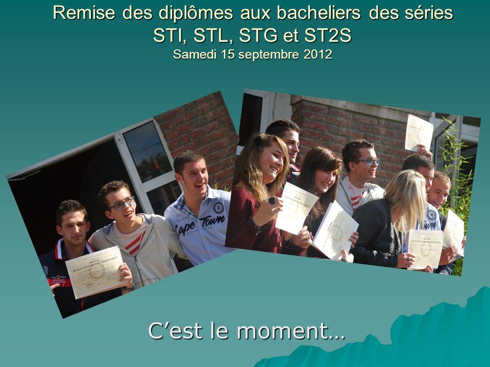 Remise des diplômes aux bacheliers des séries STI, STL, STG et ST2S Samedi 15 septembre 2012 Cest le moment…