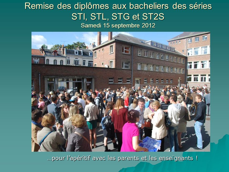 Remise des diplômes aux bacheliers des séries STI, STL, STG et ST2S Samedi 15 septembre 2012 …pour lapéritif avec les parents et les enseignants !