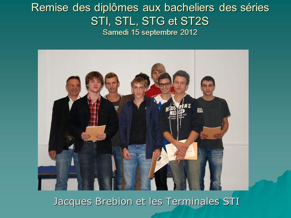 Remise des diplômes aux bacheliers des séries STI, STL, STG et ST2S Samedi 15 septembre 2012 Jacques Brebion et les Terminales STI