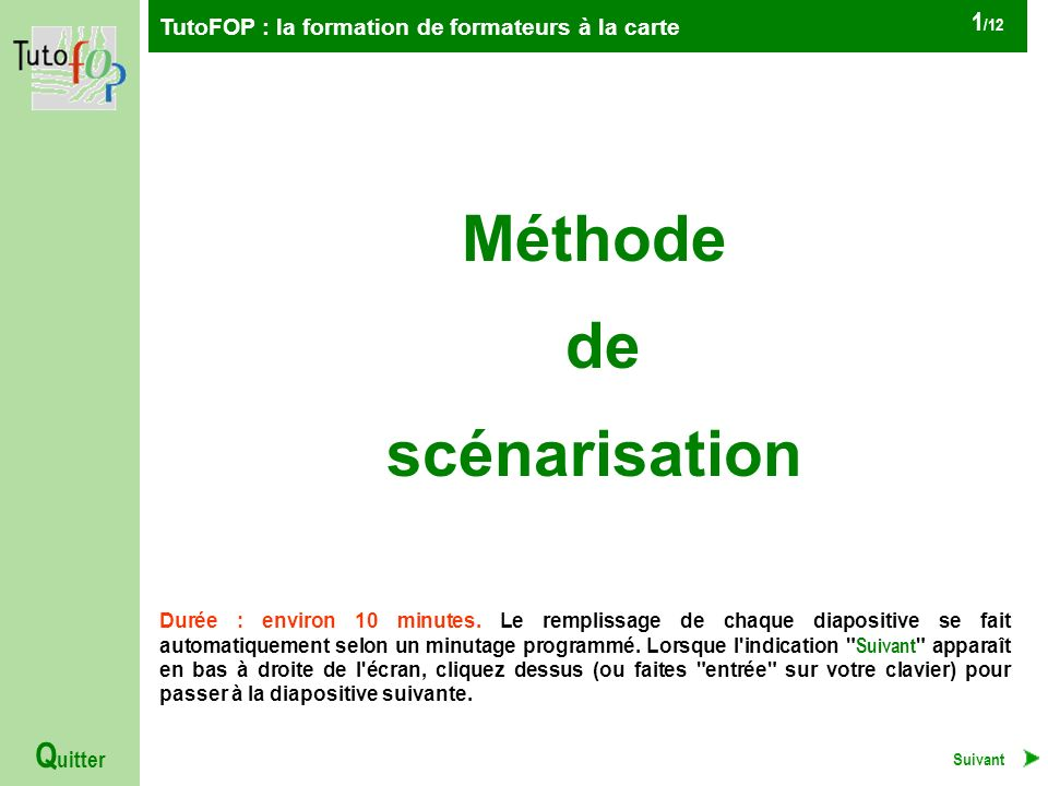 TutoFOP : la formation de formateurs à la carte Q uitter 1 /12 Méthode de scénarisation Durée : environ 10 minutes.