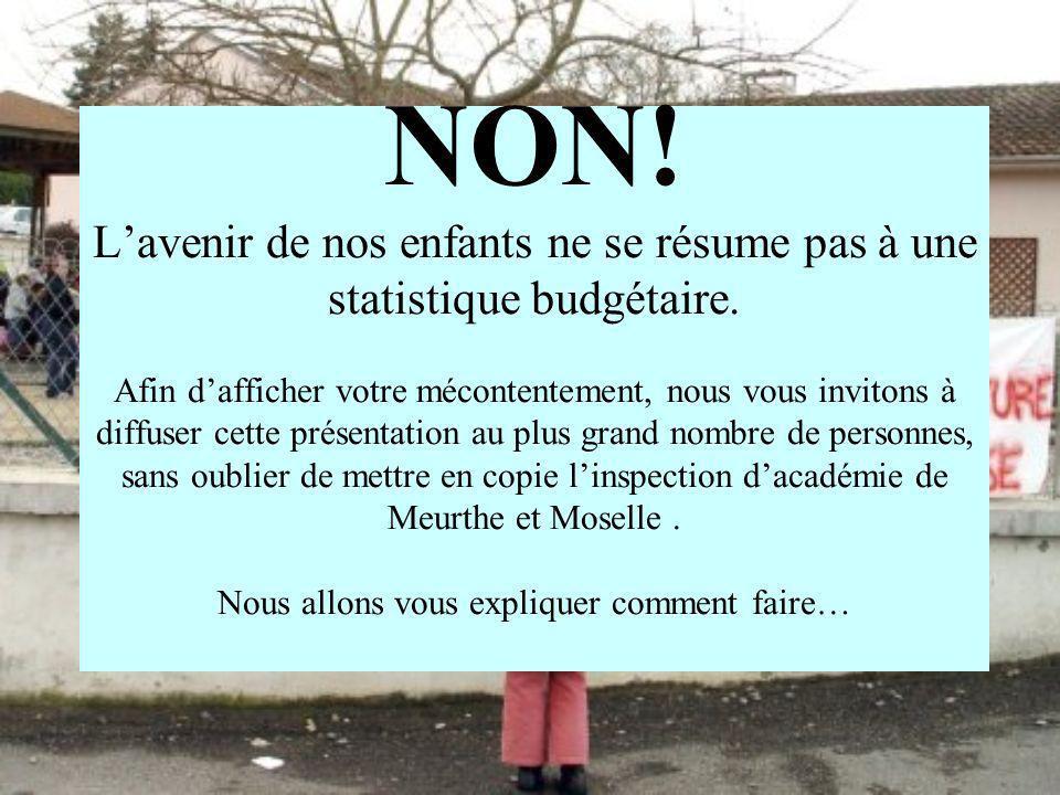 Ministre de lEducation nationale : sec.robien@education.gouv.fr Chef de cabinet de l inspecteur d académie: ce.ia54@ac-nancy-metz.fr Directeur de cabinet du recteur : herve.cosnard@ac-nancy-metz.fr Secrétariat particulier du recteur : isabelle.gurnari@ac-nancy-metz.fr Des inspections de circonscriptions: ce.ien54-blainville@ac-nancy-metz.fr ce.ien54-briey1@ac-nancy-metz.fr ce.ien54-briey2@ac-nancy-metz.fr ce.ien54-jarville@ac-nancy-metz.fr ce.ien54-longwy1@ac-nancy-metz.fr ce.ien54-longwy2@ac-nancy-metz.fr ce.ien54-luneville@ac-nancy-metz.fr ce.ien54-nancy1@ac-nancy-metz.fr ce.ien54-nancy2@ac-nancy-metz.fr ce.ien54-nancy3@ac-nancy-metz.fr ce.ien54-pompey@ac-nancy-metz.fr ce.ien54-pont-a-mousson@ac-nancy-metz.fr ce.ien54-st-max@ac-nancy-metz.fr ce.ien54-toul@ac-nancy-metz.fr ce.ien54-vandoeuvre@ac-nancy-metz.fr ce.ien54-villers@ac-nancy-metz.fr Transférez ce E-mail à toutes vos connaissances, sans oublier de mettre en copie les adresses suivantes: Vos enfants vous en remercieront plus tard…