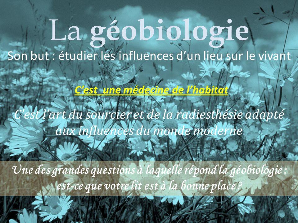 La géobiologie : médecine de lhabitat Le géobiologue étudie les influences dun lieu sur le vivant La géobiologie Son but : étudier les influences dun